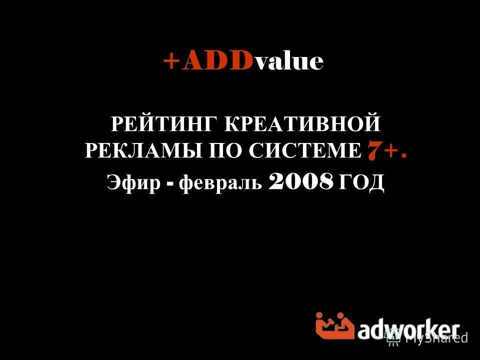 +ADDvalue РЕЙТИНГ КРЕАТИВНОЙ РЕКЛАМЫ ПО СИСТЕМЕ 7+. Эфир - февраль 2008 ГОД