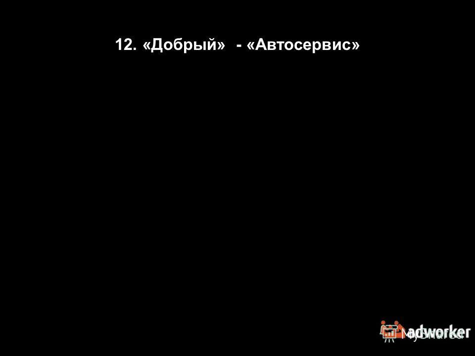 12. «Добрый» - «Автосервис»