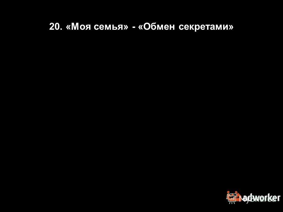20. «Моя семья» - «Обмен секретами»