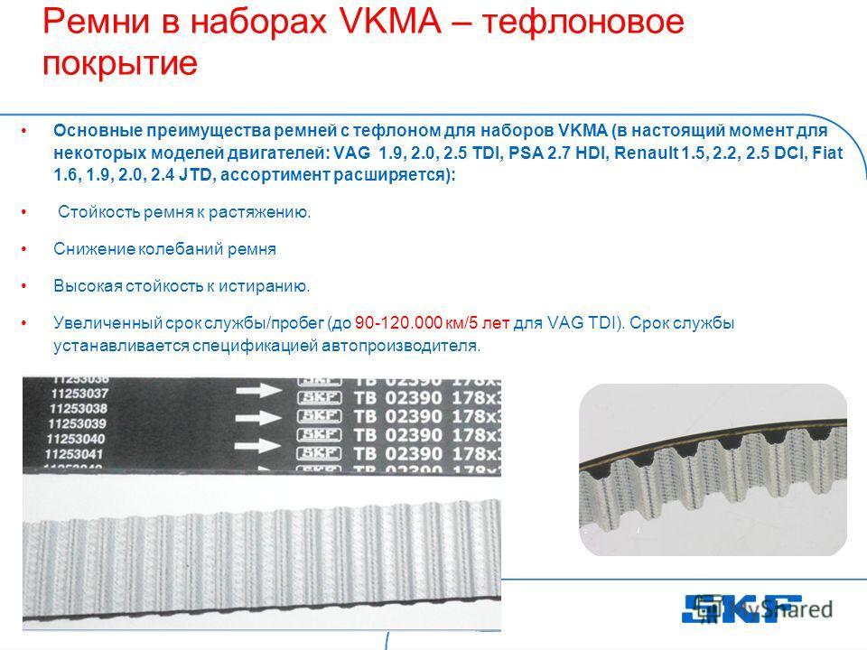 2013-12-19 ©SKFSlide 12 [Code] SKF [Organisation] Ремни в наборах VKMA – тефлоновое покрытие Основные преимущества ремней с тефлоном для наборов VKMA (в настоящий момент для некоторых моделей двигателей: VAG 1.9, 2.0, 2.5 TDI, PSA 2.7 HDI, Renault 1.