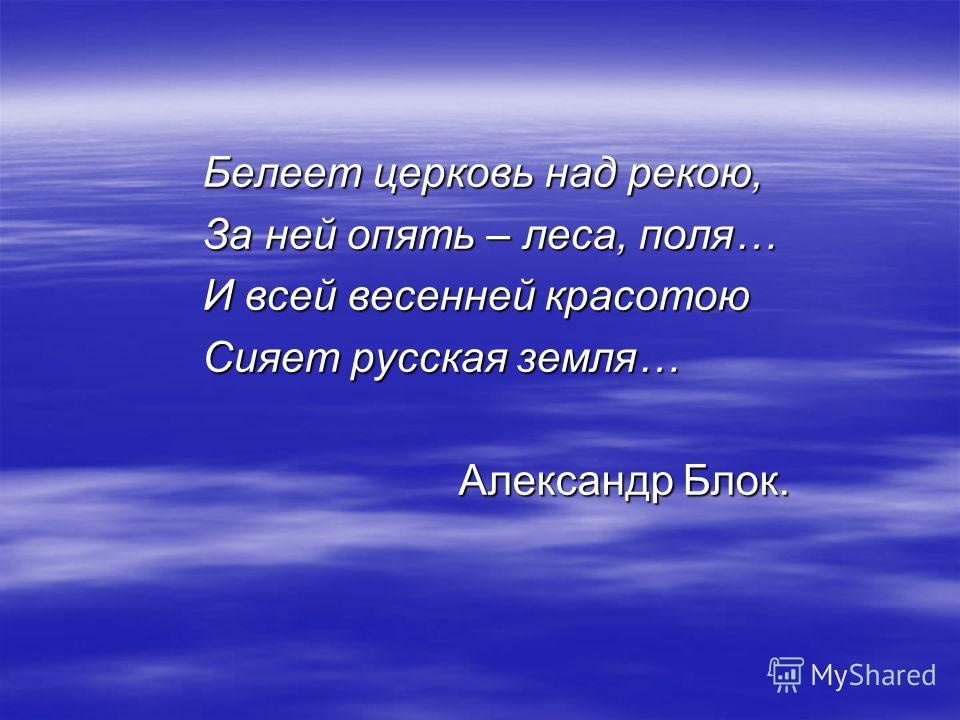 Белеет церковь над рекою, За ней опять – леса, поля… И всей весенней красотою Сияет русская земля… Александр Блок.