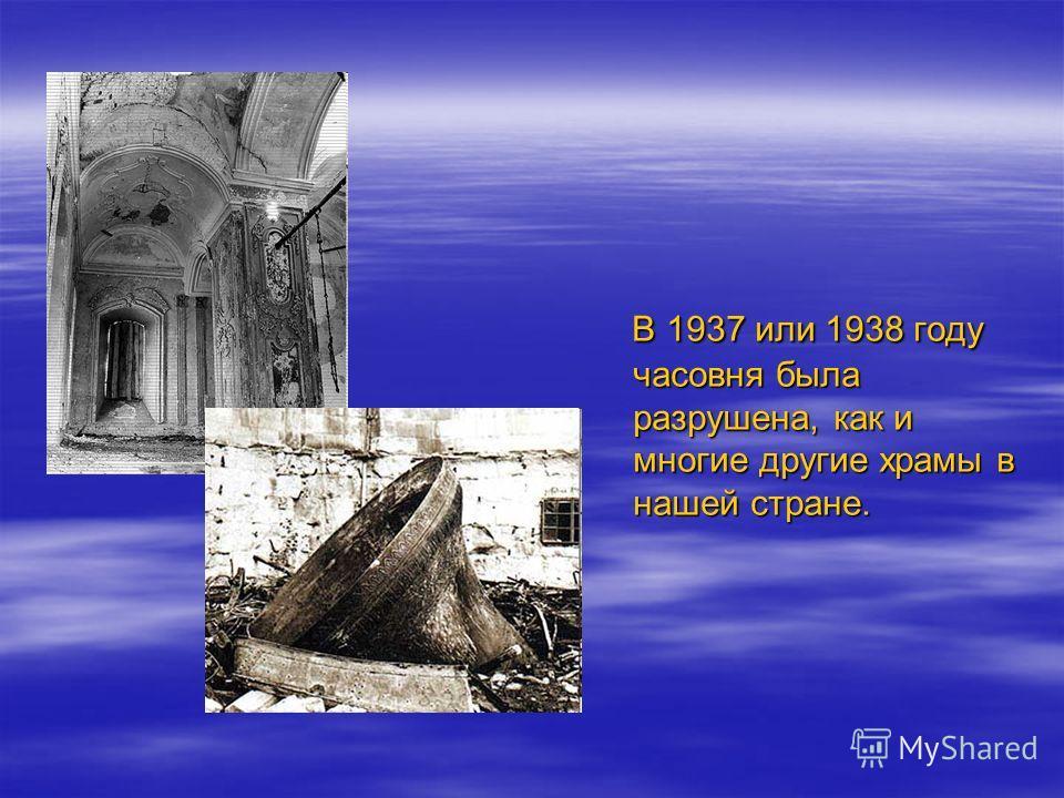 В 1937 или 1938 году часовня была разрушена, как и многие другие храмы в нашей стране. В 1937 или 1938 году часовня была разрушена, как и многие другие храмы в нашей стране.