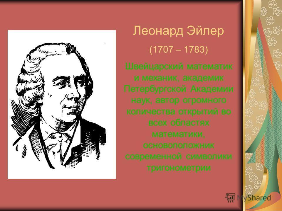 Леонард Эйлер (1707 – 1783) Швейцарский математик и механик, академик Петербургской Академии наук, автор огромного количества открытий во всех областях математики, основоположник современной символики тригонометрии