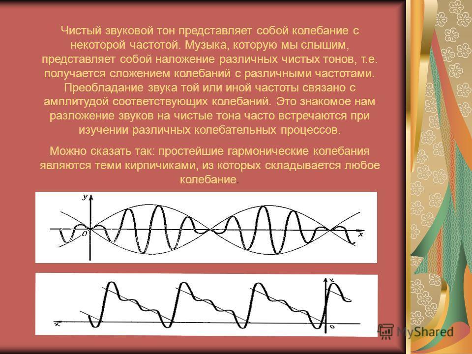 Чистый звуковой тон представляет собой колебание с некоторой частотой. Музыка, которую мы слышим, представляет собой наложение различных чистых тонов, т.е. получается сложением колебаний с различными частотами. Преобладание звука той или иной частоты