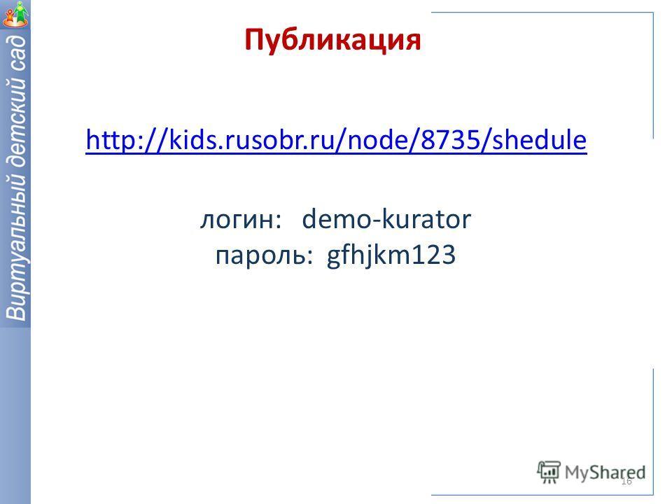 Публикация 16 http://kids.rusobr.ru/node/8735/shedule логин: demo-kurator пароль: gfhjkm123