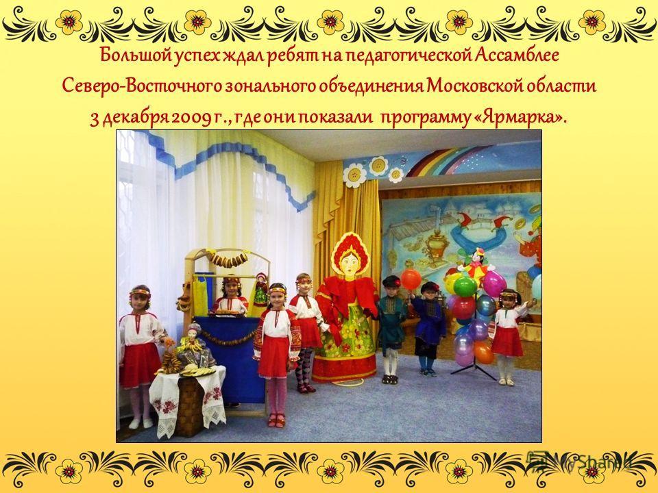 Большой успех ждал ребят на педагогической Ассамблее Северо-Восточного зонального объединения Московской области 3 декабря 2009 г., где они показали программу «Ярмарка».
