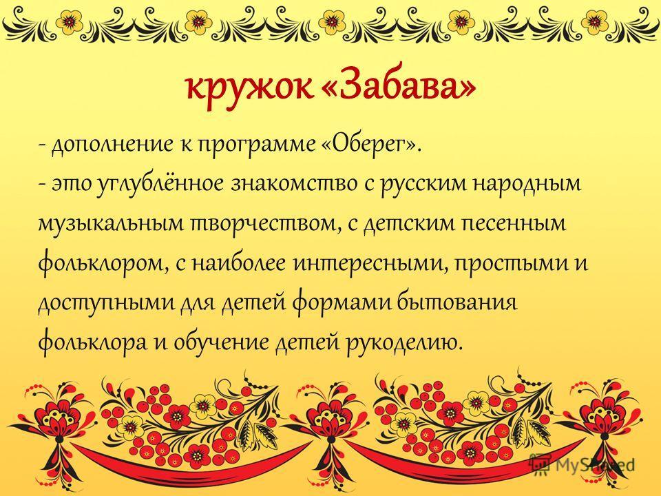 кружок «Забава» - дополнение к программе «Оберег». - это углублённое знакомство с русским народным музыкальным творчеством, с детским песенным фольклором, с наиболее интересными, простыми и доступными для детей формами бытования фольклора и обучение