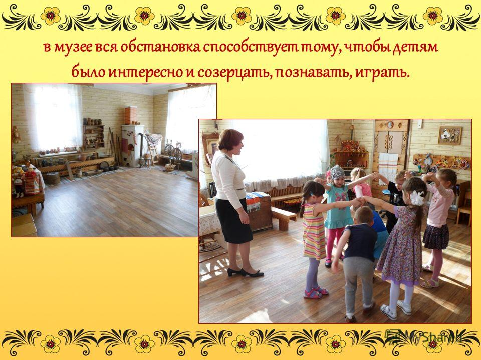 в музее вся обстановка способствует тому, чтобы детям было интересно и созерцать, познавать, играть.