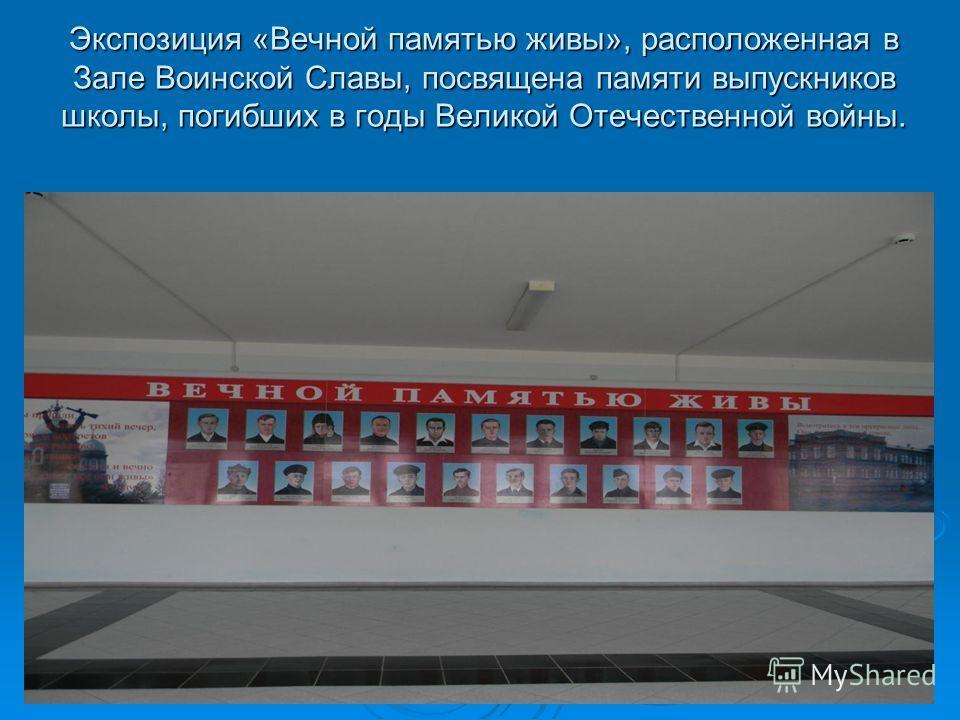 Экспозиция «Вечной памятью живы», расположенная в Зале Воинской Славы, посвящена памяти выпускников школы, погибших в годы Великой Отечественной войны.