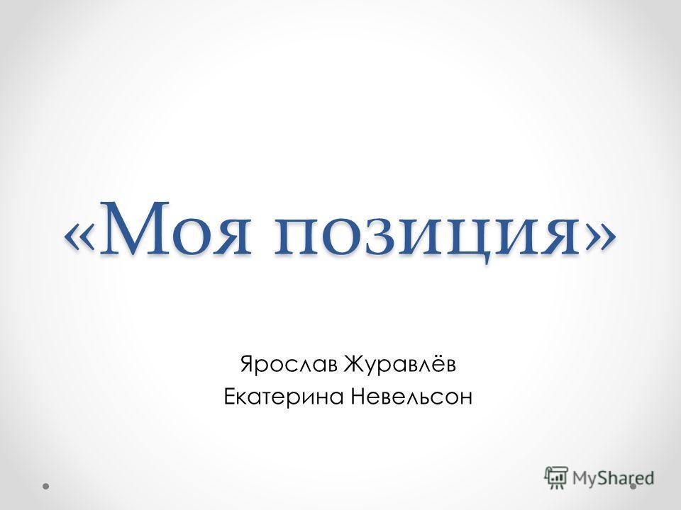 «Моя позиция» Ярослав Журавлёв Екатерина Невельсон