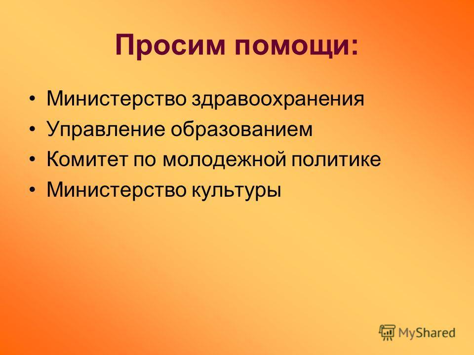 Просим помощи: Министерство здравоохранения Управление образованием Комитет по молодежной политике Министерство культуры