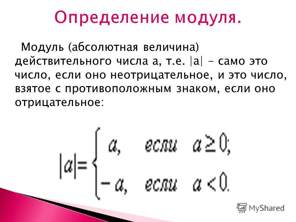 Модуль (абсолютная величина) действительного числа а, т.е. |а| - само это число, если оно неотрицательное, и это число, взятое с противоположным знаком, если оно отрицательное: