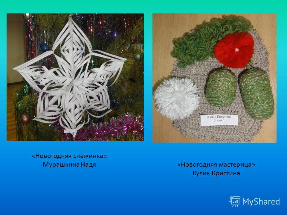 «Новогодняя мастерица» Кулик Кристина «Новогодняя снежинка» Мурашкина Надя