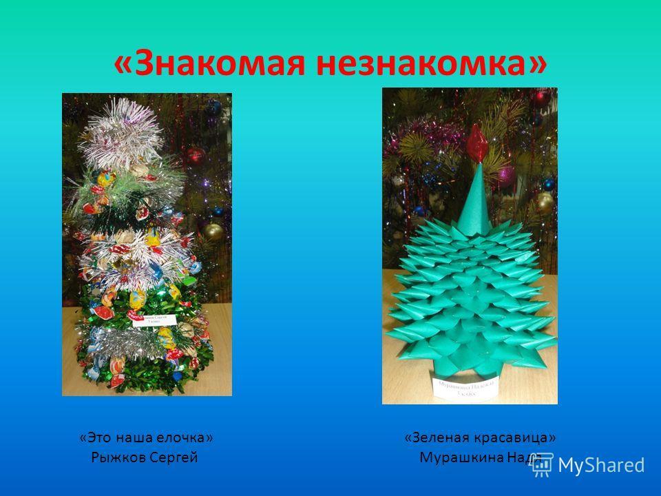 «Знакомая незнакомка» «Это наша елочка» Рыжков Сергей «Зеленая красавица» Мурашкина Надя