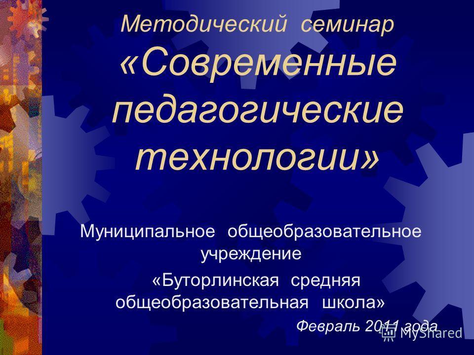 Методический семинар «Современные педагогические технологии» Муниципальное общеобразовательное учреждение «Буторлинская средняя общеобразовательная школа» Февраль 2011 года