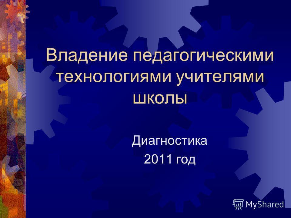 Владение педагогическими технологиями учителями школы Диагностика 2011 год