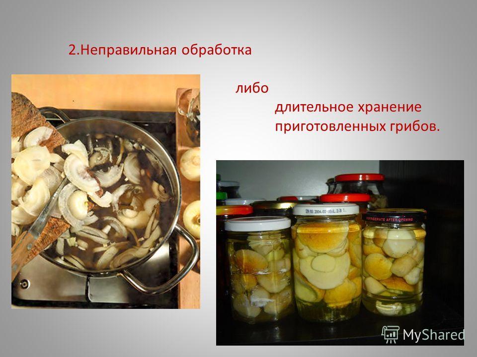 2.Неправильная обработка либо длительное хранение приготовленных грибов.