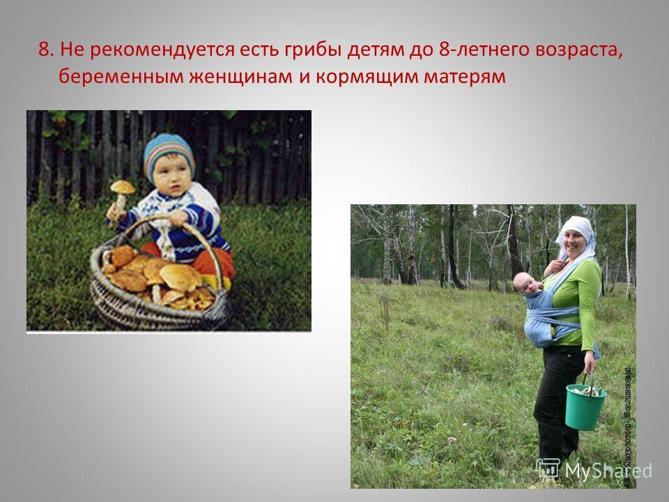 8. Не рекомендуется есть грибы детям до 8-летнего возраста, беременным женщинам и кормящим матерям