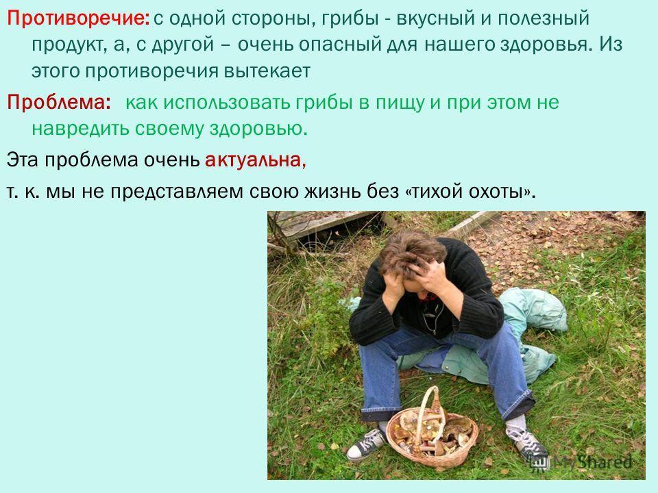Противоречие: с одной стороны, грибы - вкусный и полезный продукт, а, с другой – очень опасный для нашего здоровья. Из этого противоречия вытекает Проблема: как использовать грибы в пищу и при этом не навредить своему здоровью. Эта проблема очень акт