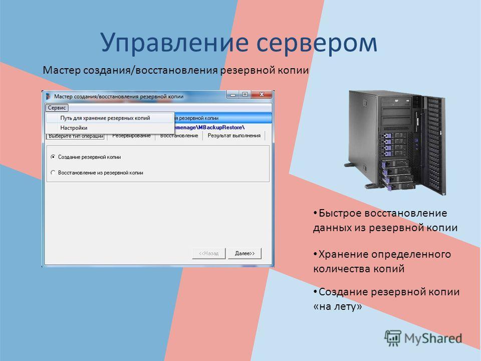 Управление сервером Создание резервной копии «на лету» Быстрое восстановление данных из резервной копии Хранение определенного количества копий Мастер создания/восстановления резервной копии