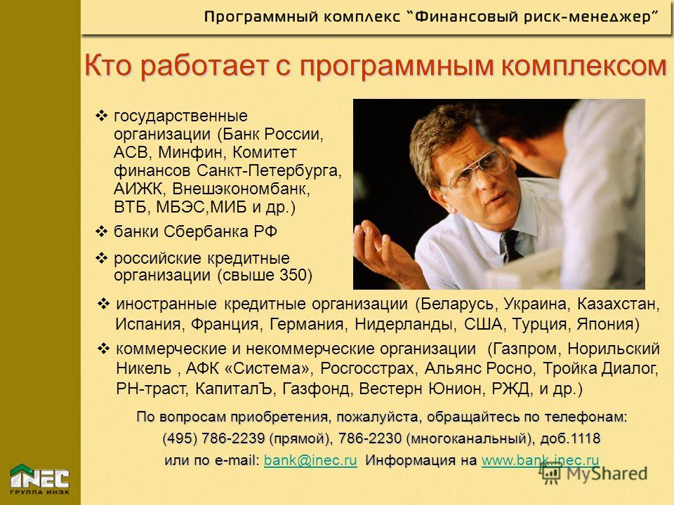 Кто работает с программным комплексом государственные организации (Банк России, АСВ, Минфин, Комитет финансов Санкт-Петербурга, АИЖК, Внешэкономбанк, ВТБ, МБЭС,МИБ и др.) банки Сбербанка РФ российские кредитные организации (свыше 350) иностранные кре