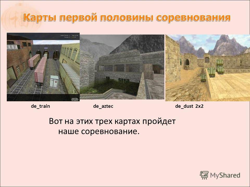 Вот на этих трех картах пройдет наше соревнование. de_train de_azteс de_dust 2x2