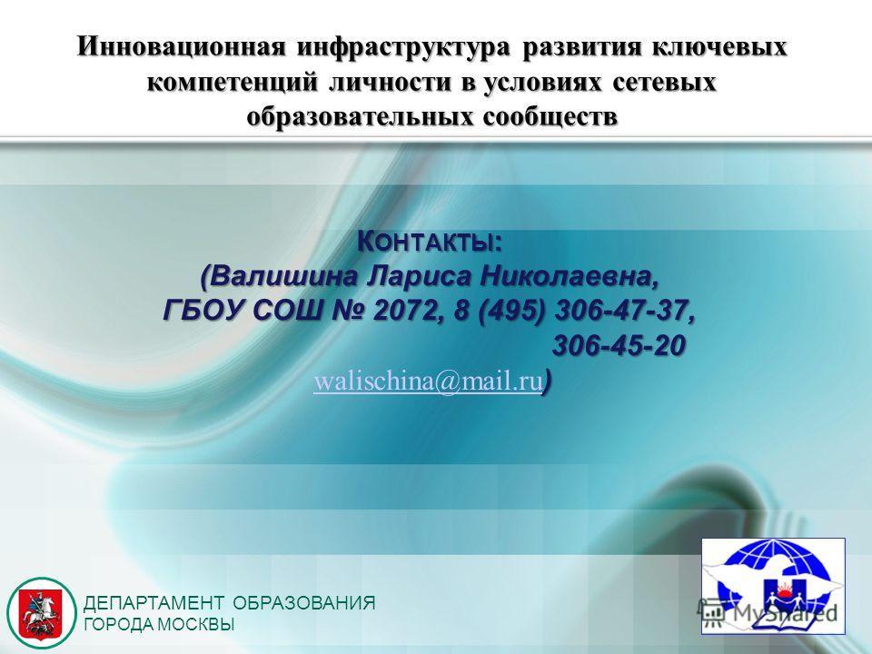 ДЕПАРТАМЕНТ ОБРАЗОВАНИЯ ГОРОДА МОСКВЫ К ОНТАКТЫ : (Валишина Лариса Николаевна, ГБОУ СОШ 2072, 8 (495) 306-47-37, 306-45-20 306-45-20 ) walischina@mail.ru ) walischina@mail.ru (ЛОГОТИП) Инновационная инфраструктура развития ключевых компетенций личнос