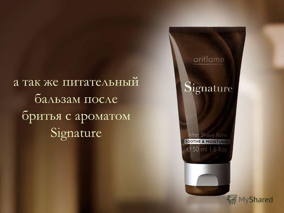 а так же питательный бальзам после бритья с ароматом Signature