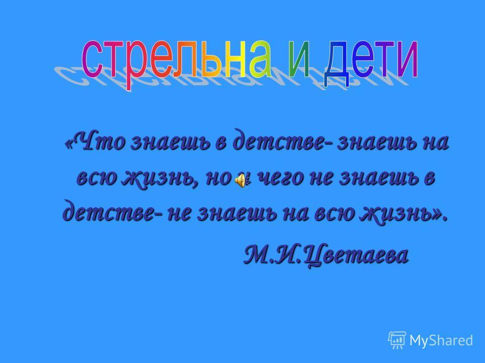 « Что знаешь в детстве- знаешь на всю жизнь, но и чего не знаешь в детстве- не знаешь на всю жизнь». М.И.Цветаева М.И.Цветаева