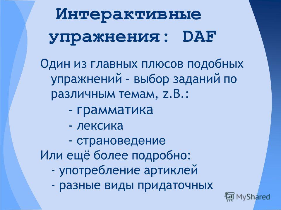 Один из главных плюсов подобных упражнений - выбор заданий по различным темам, z.B.: - грамматика - лексика - страноведение Или ещё более подробно: - употребление артиклей - разные виды придаточных Интерактивные упражнения: DAF