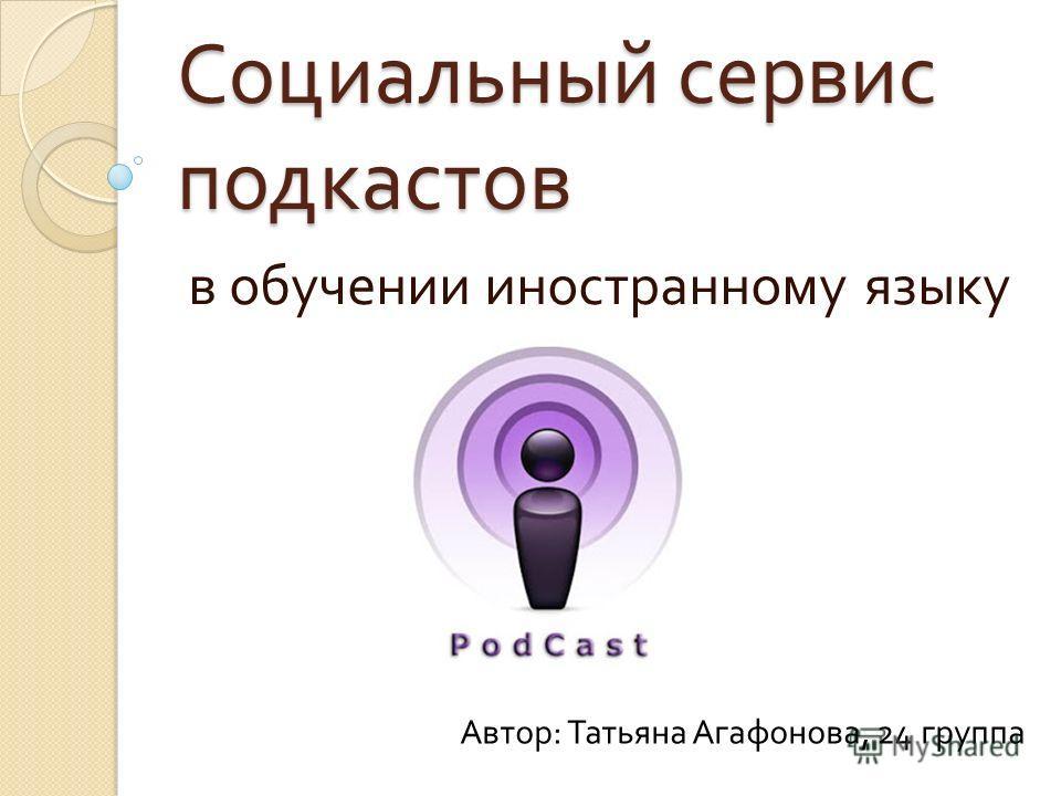 Социальный сервис подкастов в обучении иностранному языку Автор : Татьяна Агафонова, 24 группа