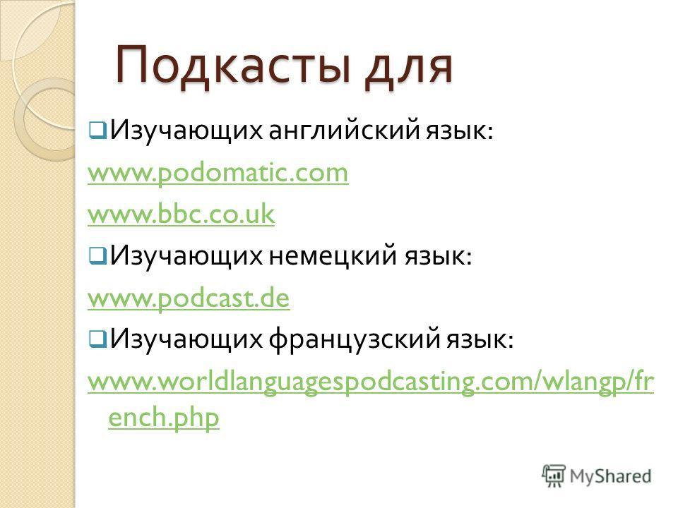 Подкасты для Изучающих английский язык : www.podomatic.com www.bbc.co.uk Изучающих немецкий язык : www.podcast.de Изучающих французский язык : www.worldlanguagespodcasting.com/wlangp/fr ench.php