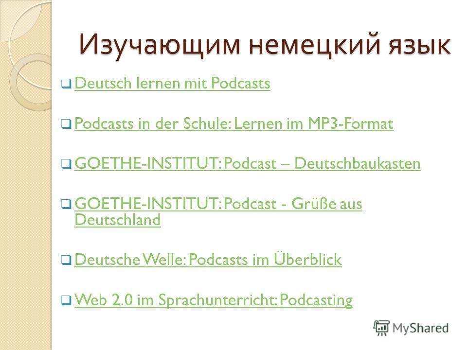 Изучающим немецкий язык Deutsch lernen mit Podcasts Podcasts in der Schule: Lernen im MP3-Format GOETHE-INSTITUT: Podcast – Deutschbaukasten GOETHE-INSTITUT: Podcast - Grüße aus Deutschland GOETHE-INSTITUT: Podcast - Grüße aus Deutschland Deutsche We