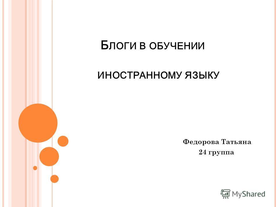 Б ЛОГИ В ОБУЧЕНИИ ИНОСТРАННОМУ ЯЗЫКУ Федорова Татьяна 24 группа