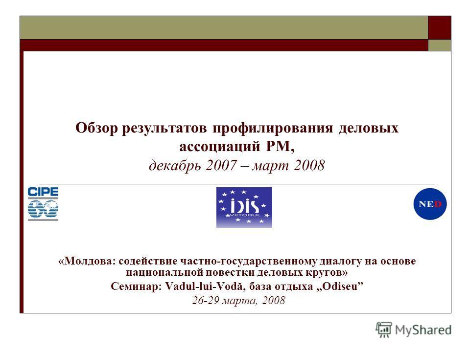 Обзор результатов профилирования деловых ассоциаций РМ, декабрь 2007 – март 2008 «Молдова: содействие частно-государственному диалогу на основе национальной повестки деловых кругов» Семинар: Vadul-lui-Vodă, база отдыха Odiseu 26-29 марта, 2008