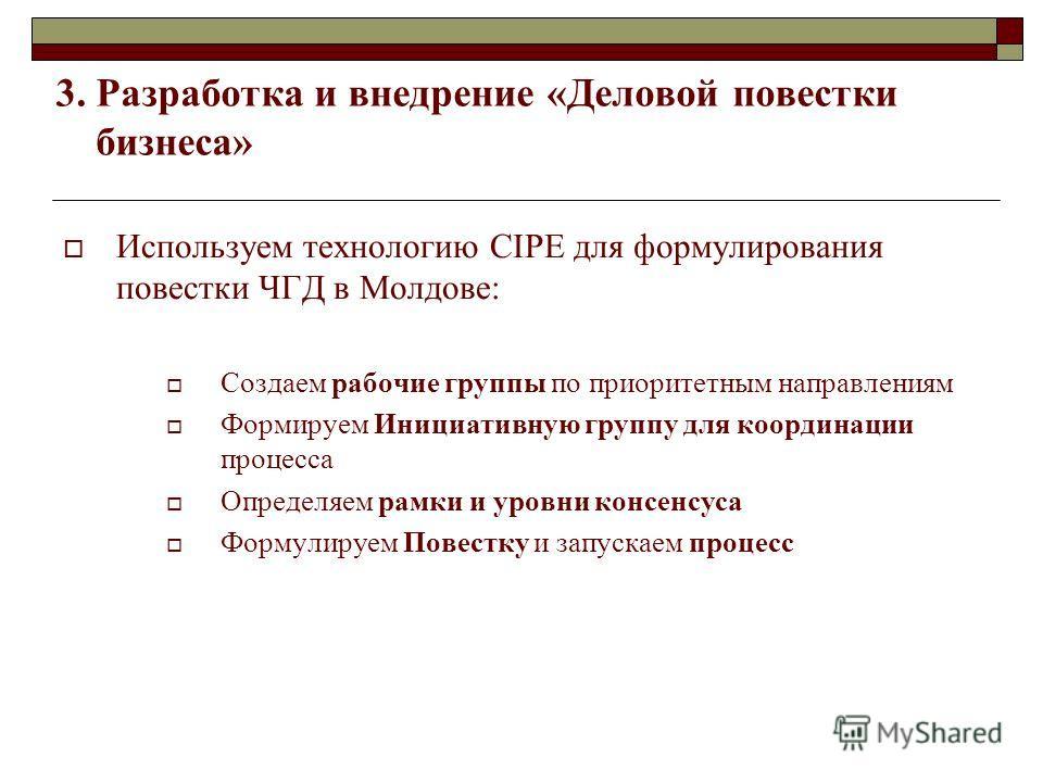 3. Разработка и внедрение «Деловой повестки бизнеса» Используем технологию CIPE для формулирования повестки ЧГД в Молдове: Создаем рабочие группы по приоритетным направлениям Формируем Инициативную группу для координации процесса Определяем рамки и у