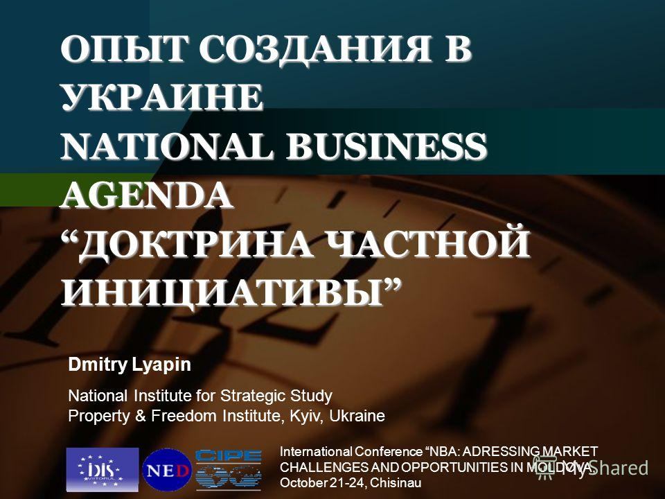 Company LOGO ОПЫТ СОЗДАНИЯ В УКРАИНЕ NATIONAL BUSINESS AGENDAДОКТРИНА ЧАСТНОЙ ИНИЦИАТИВЫ Dmitry Lyapin National Institute for Strategic Study Property & Freedom Institute, Kyiv, Ukraine International Conference NBA: ADRESSING MARKET CHALLENGES AND OP