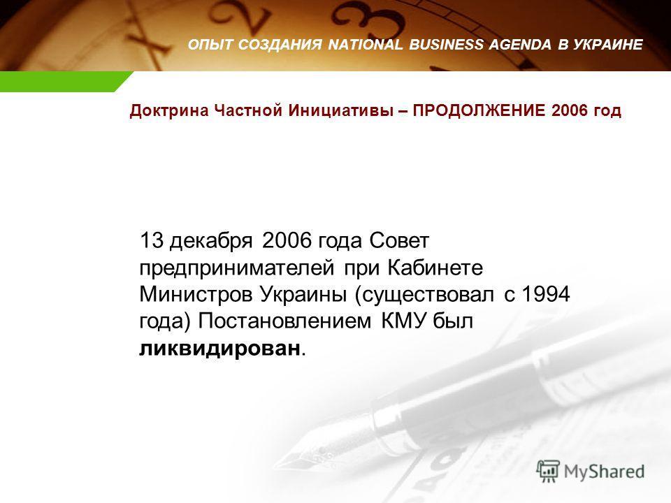 Доктрина Частной Инициативы – ПРОДОЛЖЕНИЕ 2006 год ОПЫТ СОЗДАНИЯ NATIONAL BUSINESS AGENDA В УКРАИНЕ 13 декабря 2006 года Совет предпринимателей при Кабинете Министров Украины (существовал с 1994 года) Постановлением КМУ был ликвидирован.