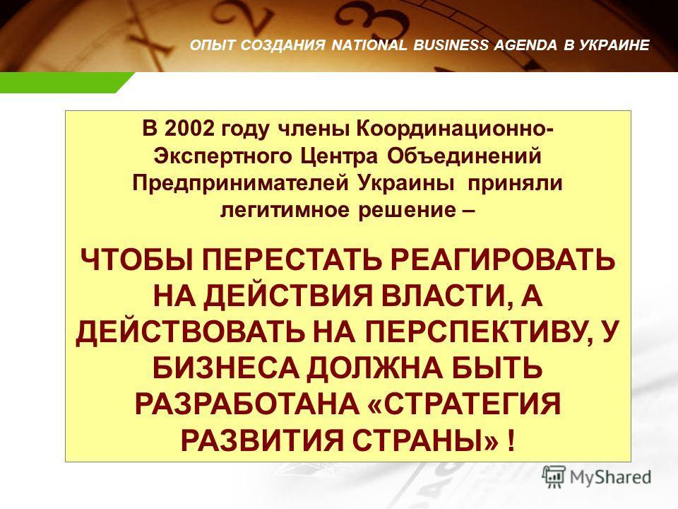 В 2002 году члены Координационно- Экспертного Центра Объединений Предпринимателей Украины приняли легитимное решение – ЧТОБЫ ПЕРЕСТАТЬ РЕАГИРОВАТЬ НА ДЕЙСТВИЯ ВЛАСТИ, А ДЕЙСТВОВАТЬ НА ПЕРСПЕКТИВУ, У БИЗНЕСА ДОЛЖНА БЫТЬ РАЗРАБОТАНА «СТРАТЕГИЯ РАЗВИТИЯ