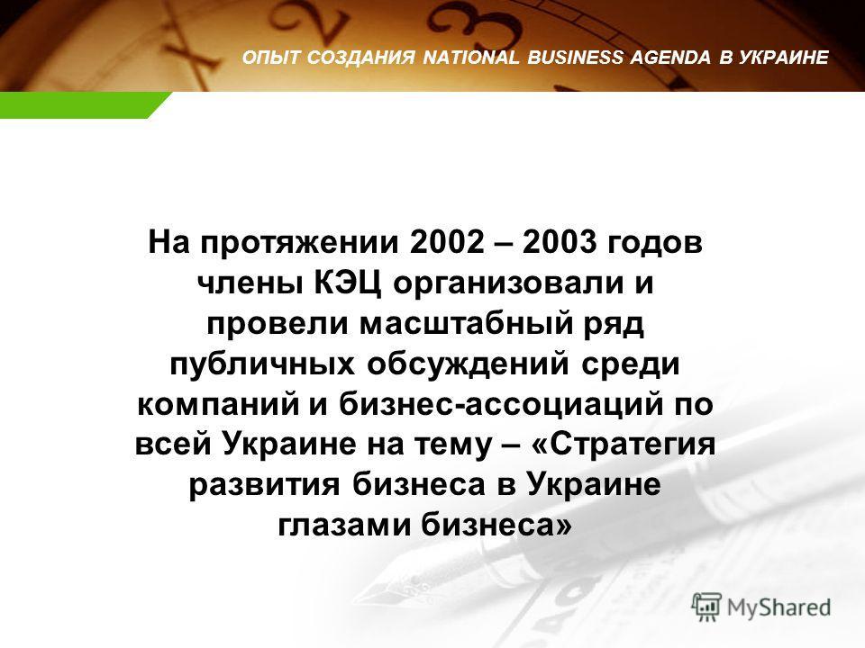 На протяжении 2002 – 2003 годов члены КЭЦ организовали и провели масштабный ряд публичных обсуждений среди компаний и бизнес-ассоциаций по всей Украине на тему – «Стратегия развития бизнеса в Украине глазами бизнеса» ОПЫТ СОЗДАНИЯ NATIONAL BUSINESS A