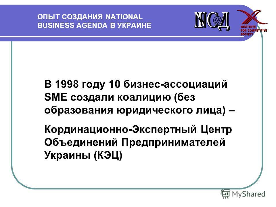 ОПЫТ СОЗДАНИЯ NATIONAL BUSINESS AGENDA В УКРАИНЕ В 1998 году 10 бизнес-ассоциаций SME создали коалицию (без образования юридического лица) – Кординационно-Экспертный Центр Объединений Предпринимателей Украины (КЭЦ)
