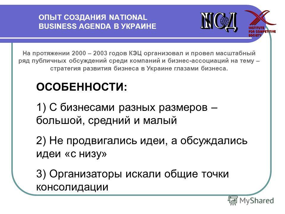 ОПЫТ СОЗДАНИЯ NATIONAL BUSINESS AGENDA В УКРАИНЕ На протяжении 2000 – 2003 годов КЭЦ организовал и провел масштабный ряд публичных обсуждений среди компаний и бизнес-ассоциаций на тему – стратегия развития бизнеса в Украине глазами бизнеса. ОСОБЕННОС