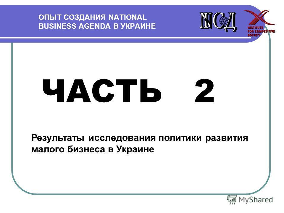 ОПЫТ СОЗДАНИЯ NATIONAL BUSINESS AGENDA В УКРАИНЕ ЧАСТЬ 2 Результаты исследования политики развития малого бизнеса в Украине