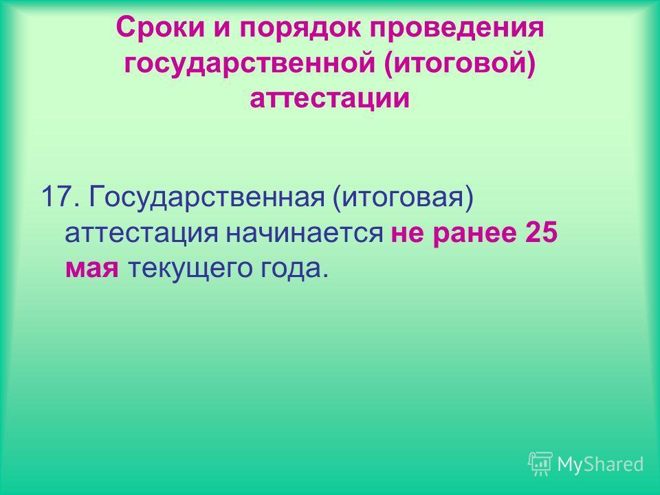 Сроки и порядок проведения государственной (итоговой) аттестации 17. Государственная (итоговая) аттестация начинается не ранее 25 мая текущего года.