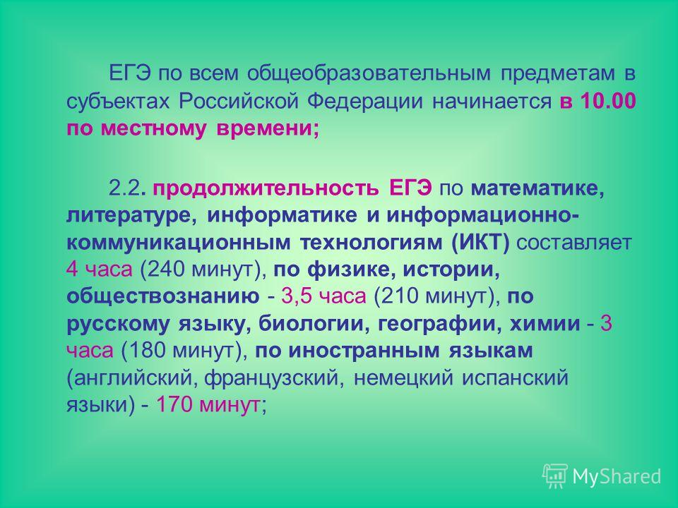 ЕГЭ по всем общеобразовательным предметам в субъектах Российской Федерации начинается в 10.00 по местному времени; 2.2. продолжительность ЕГЭ по математике, литературе, информатике и информационно- коммуникационным технологиям (ИКТ) составляет 4 часа