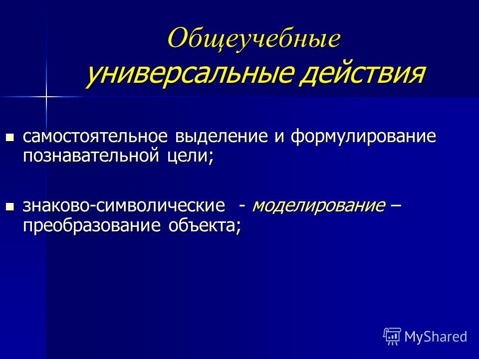 Общеучебные универсальные действия самостоятельное выделение и формулирование познавательной цели; самостоятельное выделение и формулирование познавательной цели; знаково-символические - моделирование – преобразование объекта; знаково-символические -