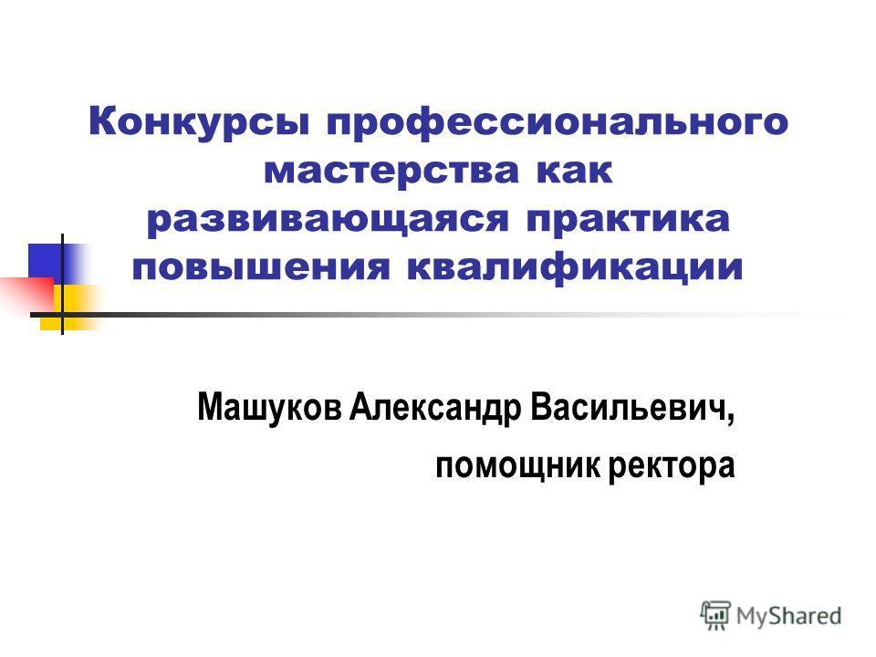 Конкурсы профессионального мастерства как развивающаяся практика повышения квалификации Машуков Александр Васильевич, помощник ректора