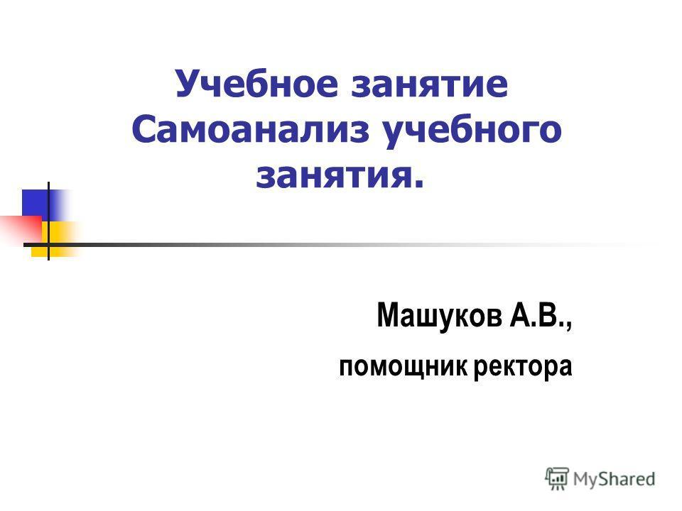 Учебное занятие Самоанализ учебного занятия. Машуков А.В., помощник ректора