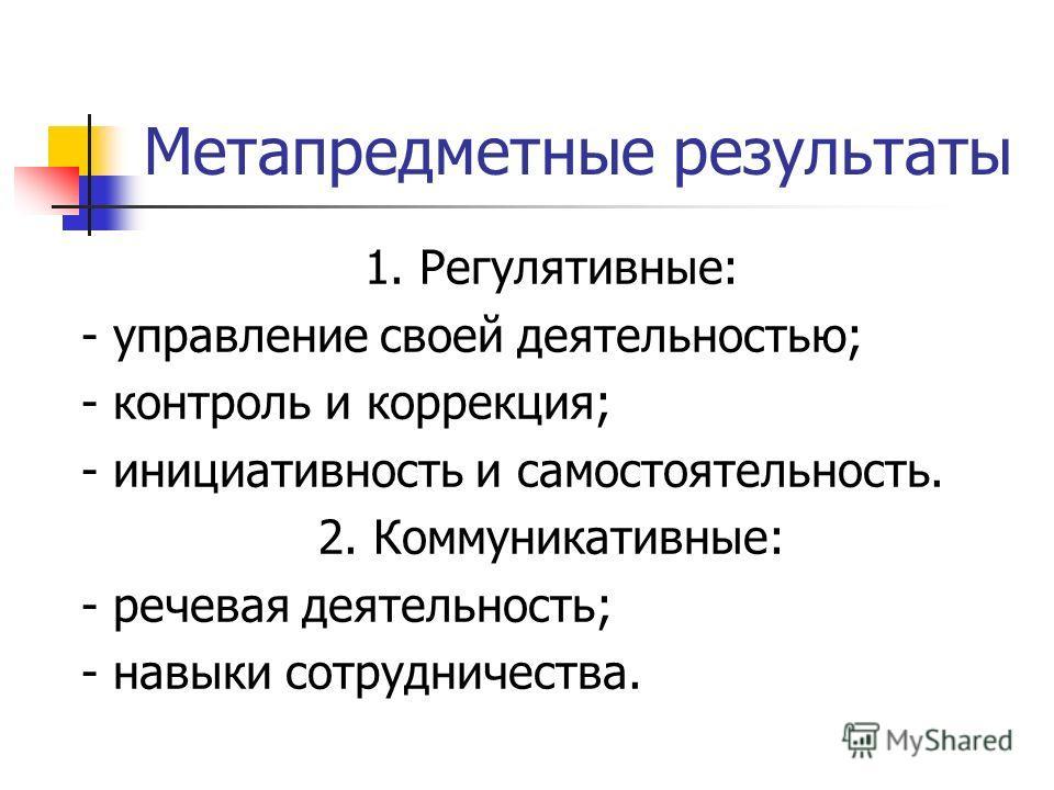 Метапредметные результаты 1. Регулятивные: - управление своей деятельностью; - контроль и коррекция; - инициативность и самостоятельность. 2. Коммуникативные: - речевая деятельность; - навыки сотрудничества.