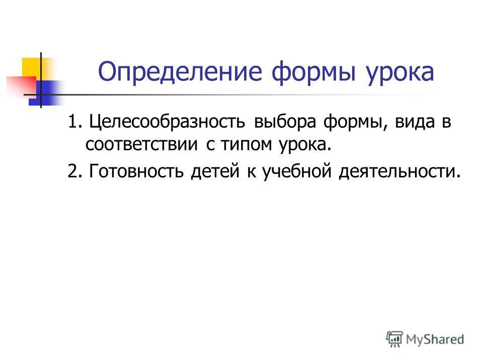 Определение формы урока 1. Целесообразность выбора формы, вида в соответствии с типом урока. 2. Готовность детей к учебной деятельности.